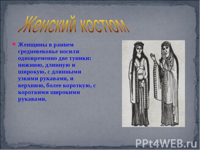 Женский костюм Женщины в раннем средневековье носили одновременно две туники: нижнюю, длинную и широкую, с длинными узкими рукавами, и верхнюю, более короткую, с короткими широкими рукавами.