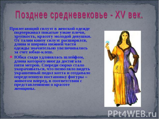 Позднее средневековье - XV век. Прилегающий силуэт в женской одежде подчеркивал покатые узкие плечи, хрупкость, красоту молодой девушки. От талии книзу силуэт расширялся, длина и ширина нижней части одежды значительно увеличивались за счет юбки-клеш…
