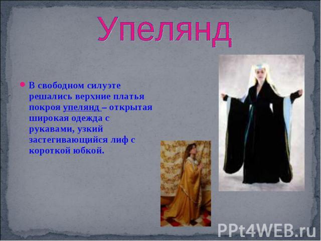 Упелянд В свободном силуэте решались верхние платья покроя упелянд – открытая широкая одежда с рукавами, узкий застегивающийся лиф с короткой юбкой.