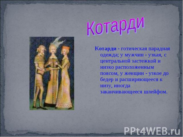 Котарди Котарди - готическая парадная одежда; у мужчин - узкая, с центральной застежкой и низко расположенным поясом, у женщин - узкое до бедер и расширяющееся к низу, иногда заканчивающееся шлейфом.