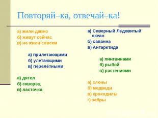 Повторяй–ка, отвечай–ка!а) жили давно б) живут сейчас в) не жили совсем а) приле