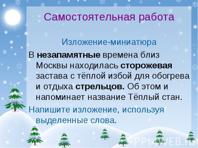 Самостоятельная работаИзложение-миниатюра В незапамятные времена близ Москвы находилась сторожевая застава с тёплой избой для обогрева и отдыха стрельцов. Об этом и напоминает название Тёплый стан. Напишите изложение, используя выделенные слова.