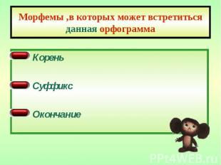 Морфемы ,в которых может встретиться данная орфограмма Корень Суффикс Окончание
