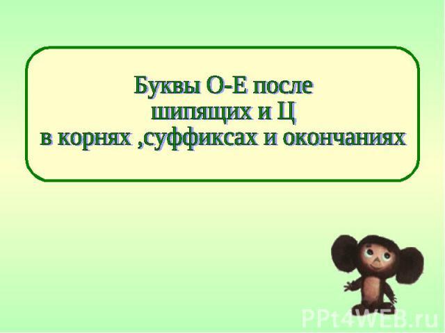 Буквы О-Е после шипящих и Ц в корнях ,суффиксах и окончаниях