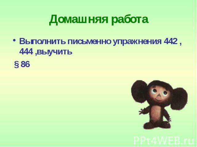 Домашняя работа Выполнить письменно упражнения 442 ,444 ,выучить § 86