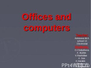Offices and computers Teacher: Antonova M.A. school 13 Electrostal Students: O.C