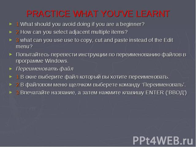 PRACTIСE WHAT YOU'VE LEARNT 1 What should you avoid doing if you are a beginner? 2 How can you select adjacent multiple items? 3 what can you use use to copy, cut and paste instead of the Edit menu? Попытайтесь перевести инструкции по переименованию…