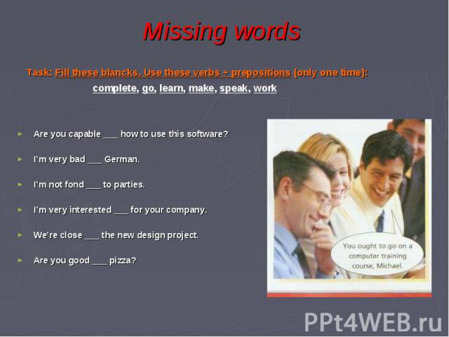 Missing words Task: Fill these blancks. Use these verbs + prepositions (only one time): complete, go, learn, make, speak, work Are you capable ___ how to use this software? I'm very bad ___ German. I'm not fond ___ to parties. I'm very interested __…