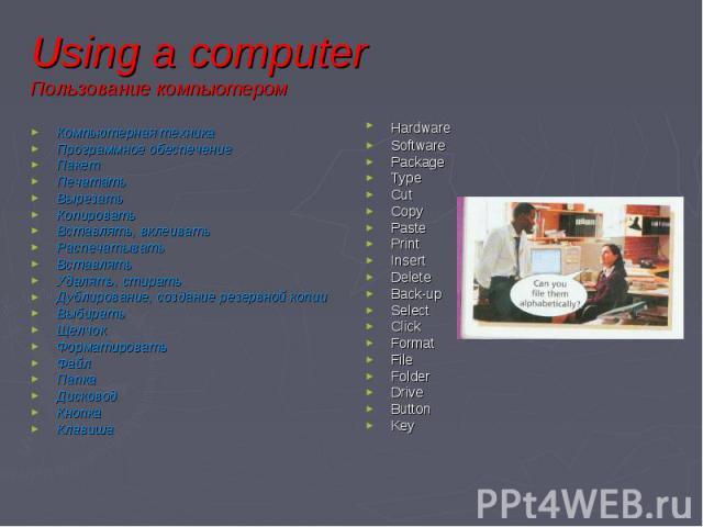 Using a computer Пользование компьютером Компьютерная техника Программное обеспечение Пакет Печатать Вырезать Копировать Вставлять, вклеивать Распечатывать Вставлять Удалять, стирать Дублирование, создание резервной копии Выбирать Щелчок Форматирова…