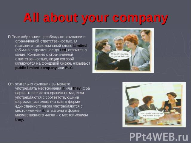 All about your company В Великобритании преобладают компании с ограниченной ответственностью. В названиях таких компаний слово Limited (обычно сокращенное до Ltd) ставится в конце. Компанию с ограниченной ответственностью, акции которой копируются н…