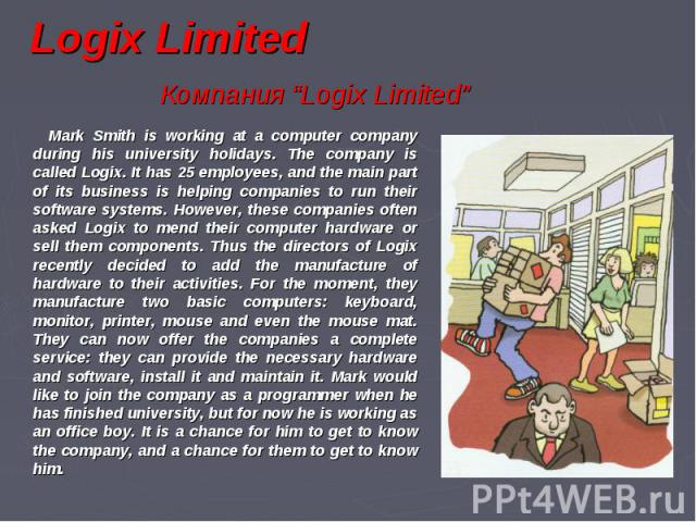 """Logix Limited Компания """"Logix Limited"""" Mark Smith is working at a computer company during his university holidays. The company is called Logix. It has 25 employees, and the main part of its business is helping companies to run their software systems…"""