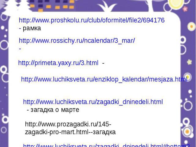 http://www.proshkolu.ru/club/oformitel/file2/694176- рамка http://www.rossichy.ru/ncalendar/3_mar/- http://primeta.yaxy.ru/3.html - http://www.luchiksveta.ru/enziklop_kalendar/mesjaza.html http://www.luchiksveta.ru/zagadki_dninedeli.html - загадка о…