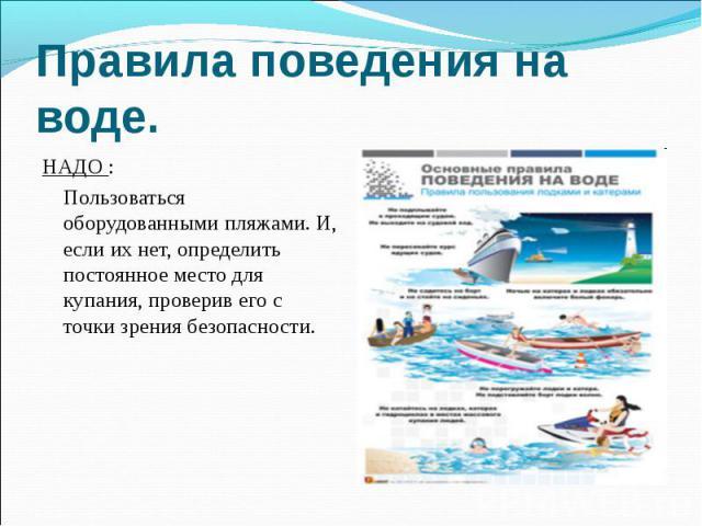 Правила поведения на воде. НАДО : Пользоваться оборудованными пляжами. И, если их нет, определить постоянное место для купания, проверив его с точки зрения безопасности.