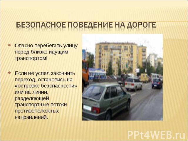 Безопасное поведение на дорогеОпасно перебегать улицу перед близко идущим транспортом! Если не успел закончить переход, остановись на «островке безопасности» или на линии, разделяющей транспортные потоки противоположных направлений.