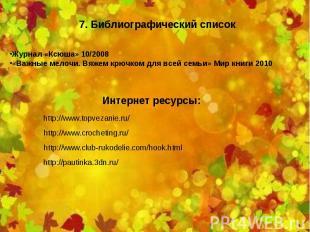 7. Библиографический список Журнал «Ксюша» 10/2008 «Важные мелочи. Вяжем крючком