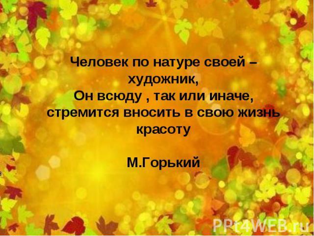 Человек по натуре своей – художник, Он всюду , так или иначе, стремится вносить в свою жизнь красоту М.Горький