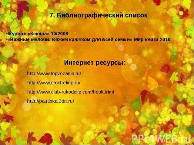 7. Библиографический список Журнал «Ксюша» 10/2008 «Важные мелочи. Вяжем крючком для всей семьи» Мир книги 2010 Интернет ресурсы: http://www.topvezanie.ru/ http://www.crocheting.ru/ http://www.club-rukodelie.com/hook.html http://pautinka.3dn.ru/