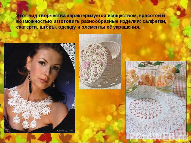 Этот вид творчества характеризуется изяществом, красотой и возможностью изготовить разнообразные изделия: салфетки, скатерти, шторы, одежду и элементы её украшения.