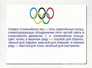 Символ Олимпийских игр — пять скреплённых колец, символизирующих объединение пят