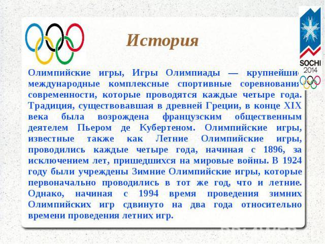 ИсторияОлимпийские игры, Игры Олимпиады — крупнейшие международные комплексные спортивные соревнования современности, которые проводятся каждые четыре года. Традиция, существовавшая в древней Греции, в конце XIX века была возрождена французским обще…