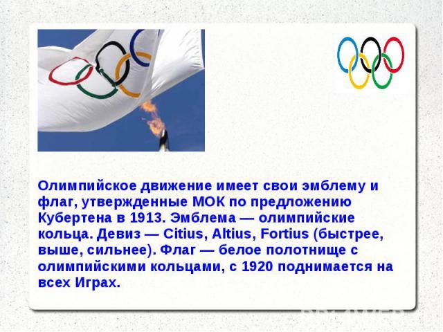 Олимпийское движение имеет свои эмблему и флаг, утвержденные МОК по предложению Кубертена в 1913. Эмблема — олимпийские кольца. Девиз — Citius, Altius, Fortius (быстрее, выше, сильнее). Флаг — белое полотнище с олимпийскими кольцами, с 1920 поднимае…