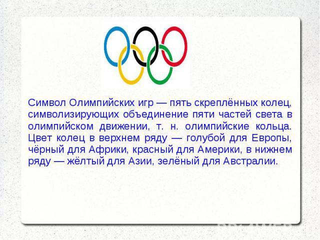 Символ Олимпийских игр — пять скреплённых колец, символизирующих объединение пяти частей света в олимпийском движении, т. н. олимпийские кольца. Цвет колец в верхнем ряду — голубой для Европы, чёрный для Африки, красный для Америки, в нижнем ряду — …