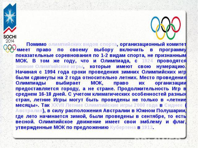 Помимо олимпийских видов спорта, организационный комитет имеет право по своему выбору включить в программу показательные соревнования по 1-2 видам спорта, не признанным МОК. В том же году, что и Олимпиада, с 1924 проводятся зимние Олимпийские игры, …