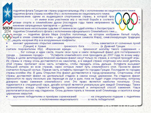 · поднятие флага Греции как страны-родоночальницы Игр с исполнением ее национального гимна. · поднятие флага страны-хозяйки Игр с исполнением ее национального гимна. · произнесение одним из выдающихся спортсменов страны, в которой происходит Олимпиа…