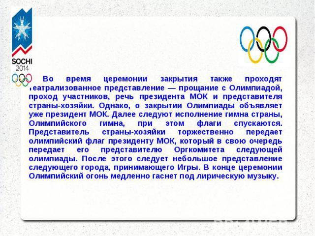 · Во время церемонии закрытия также проходят театрализованное представление — прощание с Олимпиадой, проход участников, речь президента МОК и представителя страны-хозяйки. Однако, о закрытии Олимпиады объявляет уже президент МОК. Далее следуют испол…