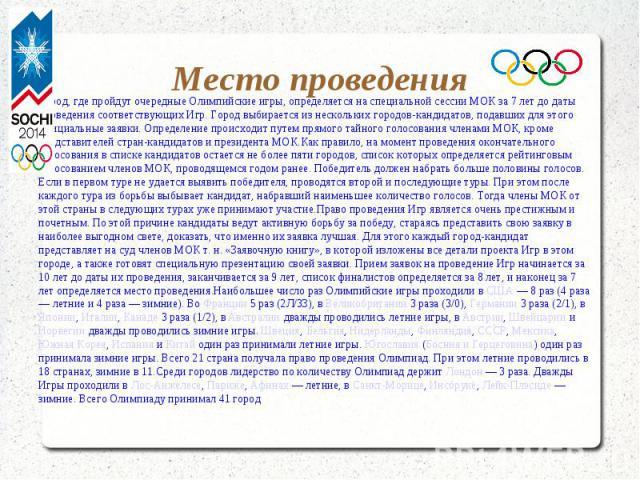 Место проведения Город, где пройдут очередные Олимпийские игры, определяется на специальной сессии МОК за 7 лет до даты проведения соответствующих Игр. Город выбирается из нескольких городов-кандидатов, подавших для этого официальные заявки. Определ…