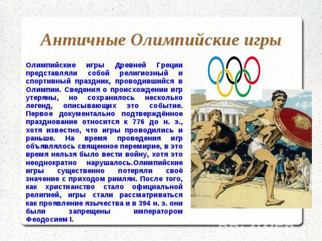 Античные Олимпийские игры Олимпийские игры Древней Греции представляли собой религиозный и спортивный праздник, проводившийся в Олимпии. Сведения о происхождении игр утеряны, но сохранилось несколько легенд, описывающих это событие. Первое документа…