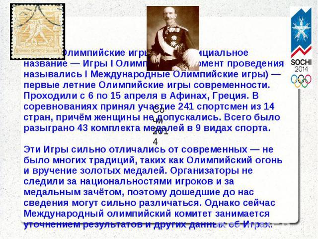 Летние Олимпийские игры 1896 (официальное название — Игры I Олимпиады; в момент проведения назывались I Международные Олимпийские игры) — первые летние Олимпийские игры современности. Проходили с 6 по 15 апреля в Афинах, Греция. В соревнованиях прин…