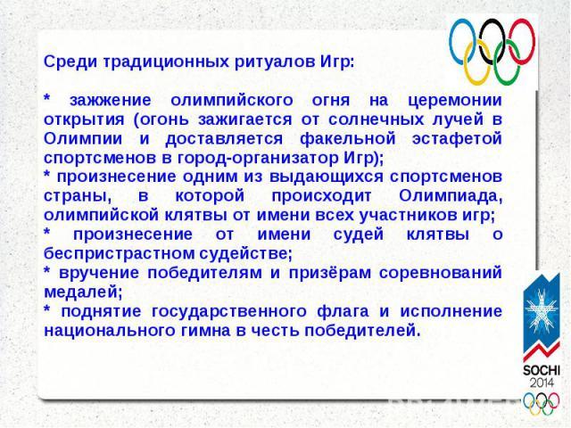 Среди традиционных ритуалов Игр: * зажжение олимпийского огня на церемонии открытия (огонь зажигается от солнечных лучей в Олимпии и доставляется факельной эстафетой спортсменов в город-организатор Игр); * произнесение одним из выдающихся спортсмено…