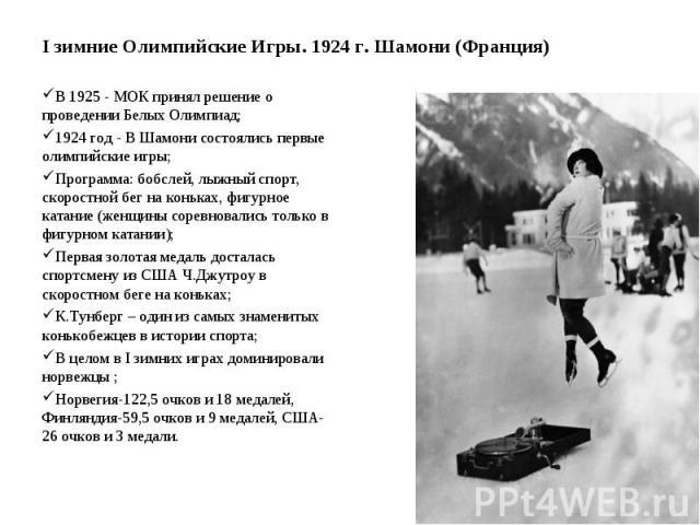 I зимние Олимпийские Игры. 1924 г. Шамони (Франция) В 1925 - МОК принял решение о проведении Белых Олимпиад; 1924 год - В Шамони состоялись первые олимпийские игры; Программа: бобслей, лыжный спорт, скоростной бег на коньках, фигурное катание (женщи…