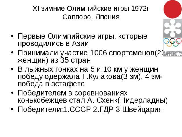 XI зимние Олимпийские игры 1972г Саппоро, Япония Первые Олимпийские игры, которые проводились в Азии Принимали участие 1006 спортсменов(206 женщин) из 35 стран В лыжных гонках на 5 и 10 км у женщин победу одержала Г.Кулакова(3 зм), 4 зм-победа в эст…
