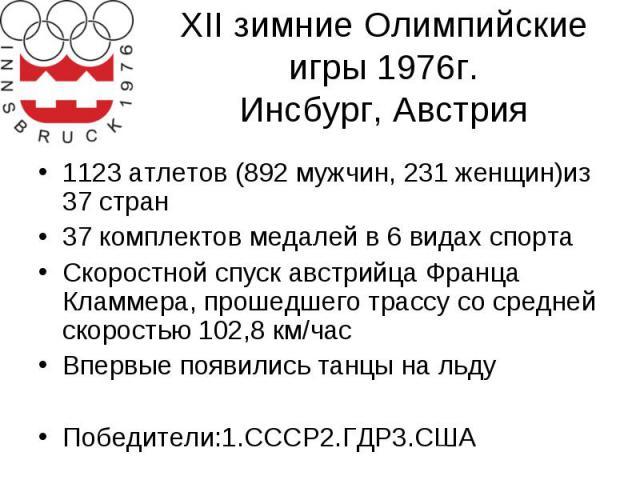XII зимние Олимпийские игры 1976г. Инсбург, Австрия 1123 атлетов (892 мужчин, 231 женщин)из 37 стран 37 комплектов медалей в 6 видах спорта Скоростной спуск австрийца Франца Кламмера, прошедшего трассу со средней скоростью 102,8 км/час Впервые появи…