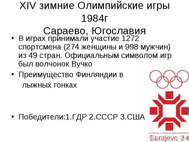 XIV зимние Олимпийские игры 1984г Сараево, Югославия В играх принимали участие 1272 спортсмена (274 женщины и 998 мужчин) из 49 стран. Официальным символом игр был волчонокВучко Преимущество Финляндии в лыжных гонках Победители:1.ГДР 2.СССР 3.США