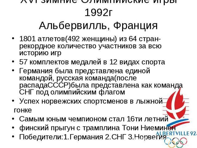 XVI зимние Олимпийские игры 1992г Альбервилль, Франция 1801 атлетов(492 женщины) из 64 стран-рекордное количество участников за всю историю игр 57 комплектов медалей в 12 видах спорта Германия была представлена единой командой, русская команда(после…