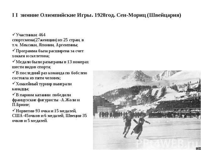 I I зимние Олимпийские Игры. 1928год. Сен-Мориц (Швейцария) Участники: 464 спортсмена(27женщин) из 25 стран, в т.ч. Мексики, Японии, Аргентины; Программа была расширена за счет хоккея и скелетона; Медали были разыграны в 13 номерах шести видов спорт…