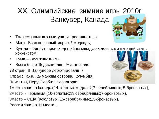 ХХI Олимпийские зимние игры 2010г Ванкувер, Канада Талисманами игр выступили трое животных: Мига –Вымышленный морской медведь; Куатчи – бигфут, происходящий из канадских лесов, мечтающий стать хоккеистом; Суми – «дух животных» Всего было 15 дисципли…