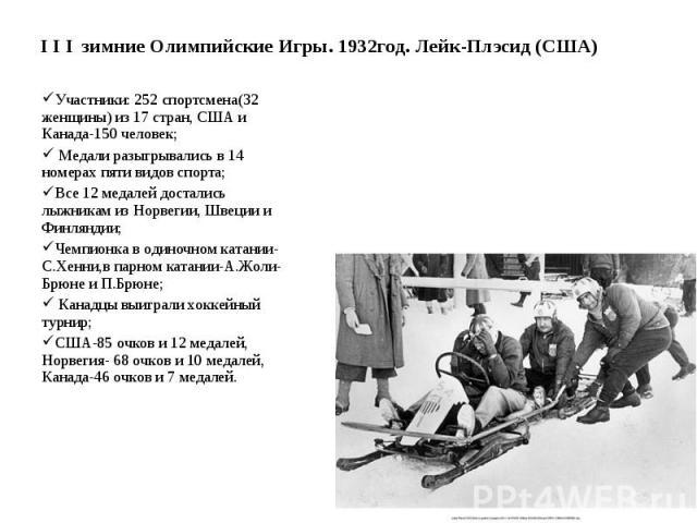 I I I зимние Олимпийские Игры. 1932год. Лейк-Плэсид (США) Участники: 252 спортсмена(32 женщины) из 17 стран, США и Канада-150 человек; Медали разыгрывались в 14 номерах пяти видов спорта; Все 12 медалей достались лыжникам из Норвегии, Швеции и Финля…