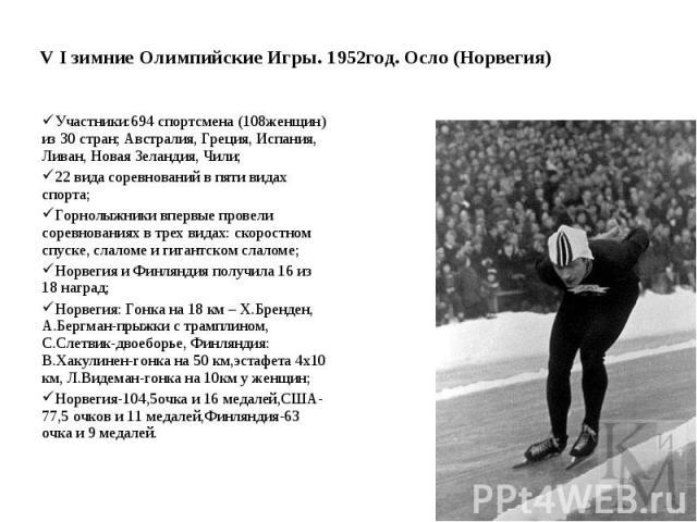V I зимние Олимпийские Игры. 1952год. Осло (Норвегия) Участники:694 спортсмена (108женщин) из 30 стран; Австралия, Греция, Испания, Ливан, Новая Зеландия, Чили; 22 вида соревнований в пяти видах спорта; Горнолыжники впервые провели соревнованиях в т…