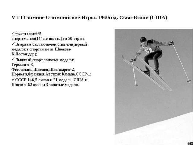 V I I I зимние Олимпийские Игры. 1960год. Скво-Вэлли (США) Участники:665 спортсменов(144женщины) из 30 стран; Впервые был включен биатлон(первый медалист спортсмен из Швеции-К.Лестандер); Лыжный спорт,золотые медали: Германия-3, Финляндия,Швеция,Шве…