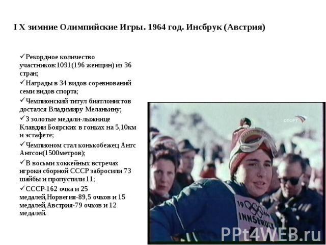 I Х зимние Олимпийские Игры. 1964 год. Инсбрук (Австрия) Рекордное количество участников:1091(196 женщин) из 36 стран; Награды в 34 видов соревнований семи видов спорта; Чемпионский титул биатлонистов достался Владимиру Меланьину; 3 золотые медали-л…