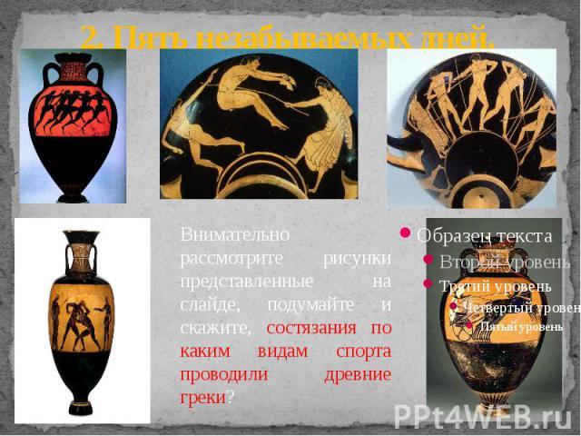 2. Пять незабываемых дней. Внимательно рассмотрите рисунки представленные на слайде, подумайте и скажите, состязания по каким видам спорта проводили древние греки?