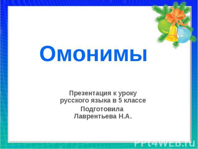 Омонимы Презентация к уроку русского языка в 5 классе Подготовила Лаврентьева Н.А.