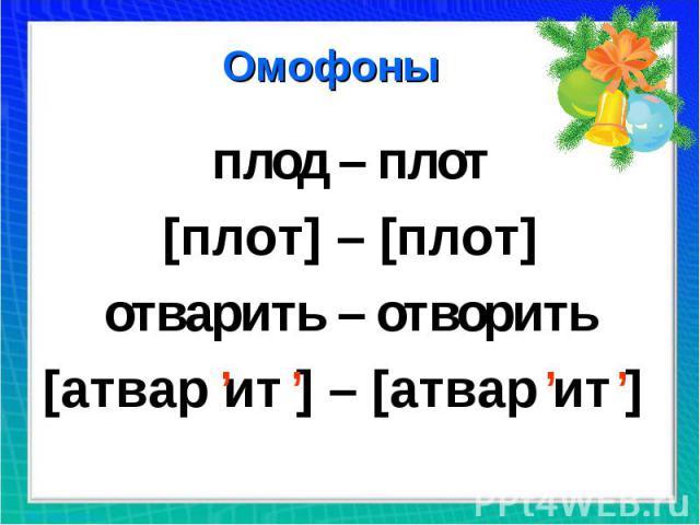 Омофоны плод – плот [плот] – [плот] отварить – отворить [атвар ит ] – [атвар ит ]