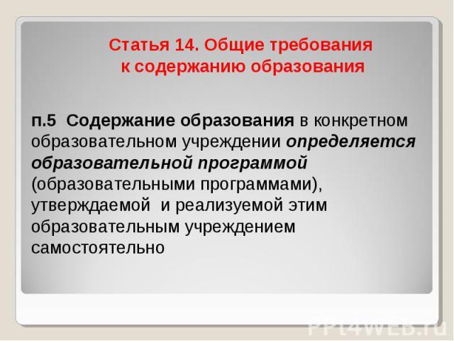 Статья 14. Общие требования к содержанию образования п.5 Содержание образования в конкретном образовательном учреждении определяется образовательной программой (образовательными программами), утверждаемой и реализуемой этим образовательным учреждени…