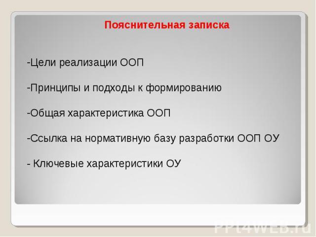 Пояснительная записка Цели реализации ООП Принципы и подходы к формированию Общая характеристика ООП Ссылка на нормативную базу разработки ООП ОУ - Ключевые характеристики ОУ