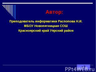 Автор: Преподователь информатики Распопова Н.И. МБОУ Новопятницкая СОШ Красноярс